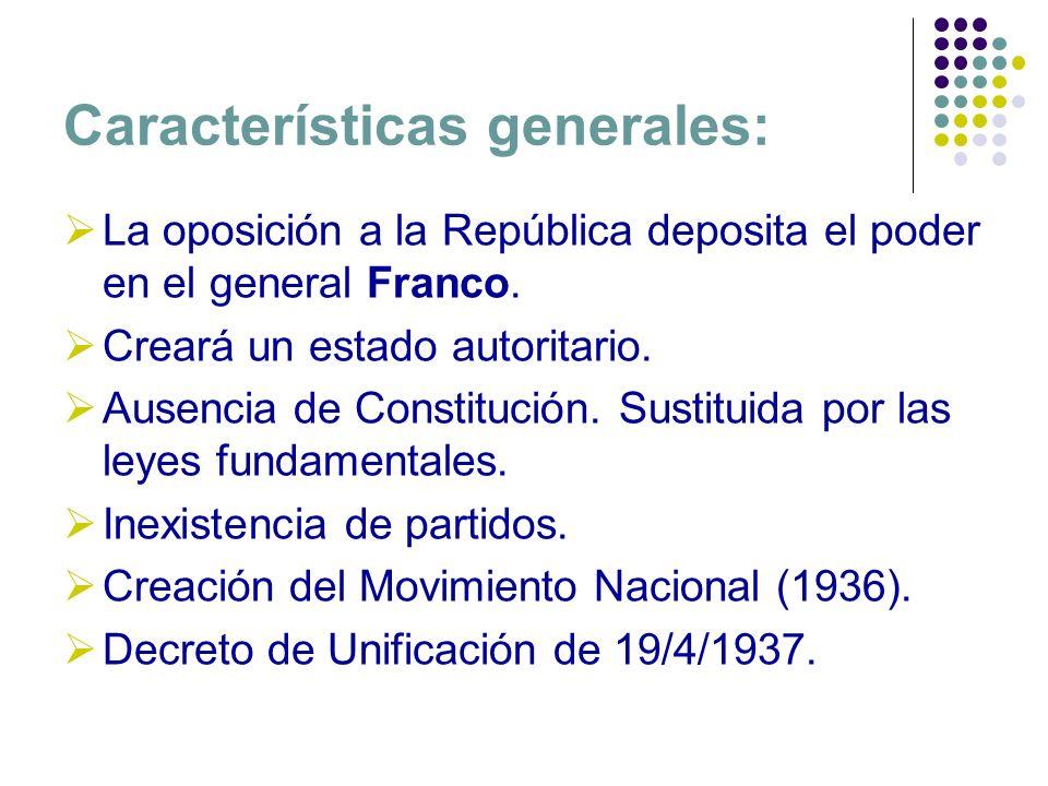 Características generales: La oposición a la República deposita el poder en el general Franco. Creará un estado autoritario. Ausencia de Constitución.