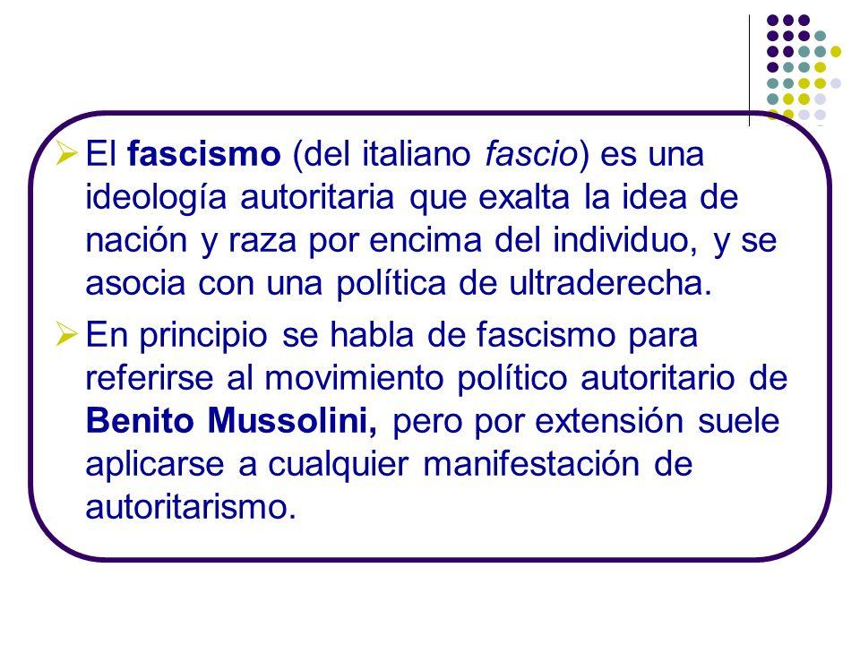 El fascismo (del italiano fascio) es una ideología autoritaria que exalta la idea de nación y raza por encima del individuo, y se asocia con una polít