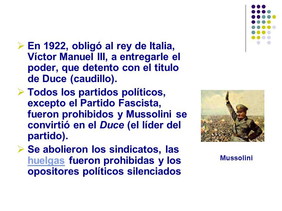 En 1922, obligó al rey de Italia, Víctor Manuel III, a entregarle el poder, que detento con el titulo de Duce (caudillo). Todos los partidos políticos
