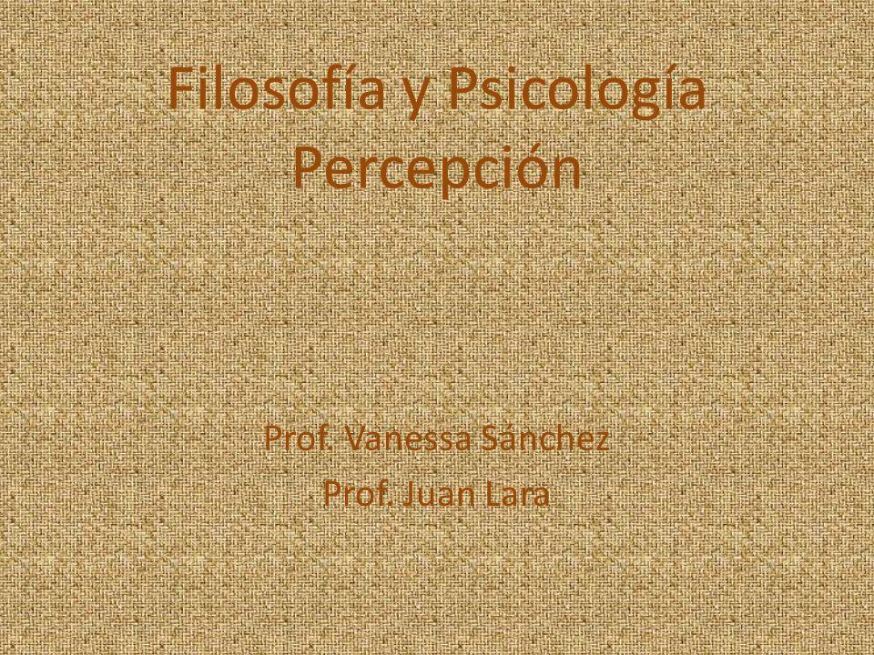 Filosofía y Psicología Percepción Prof. Vanessa Sánchez Prof. Juan Lara
