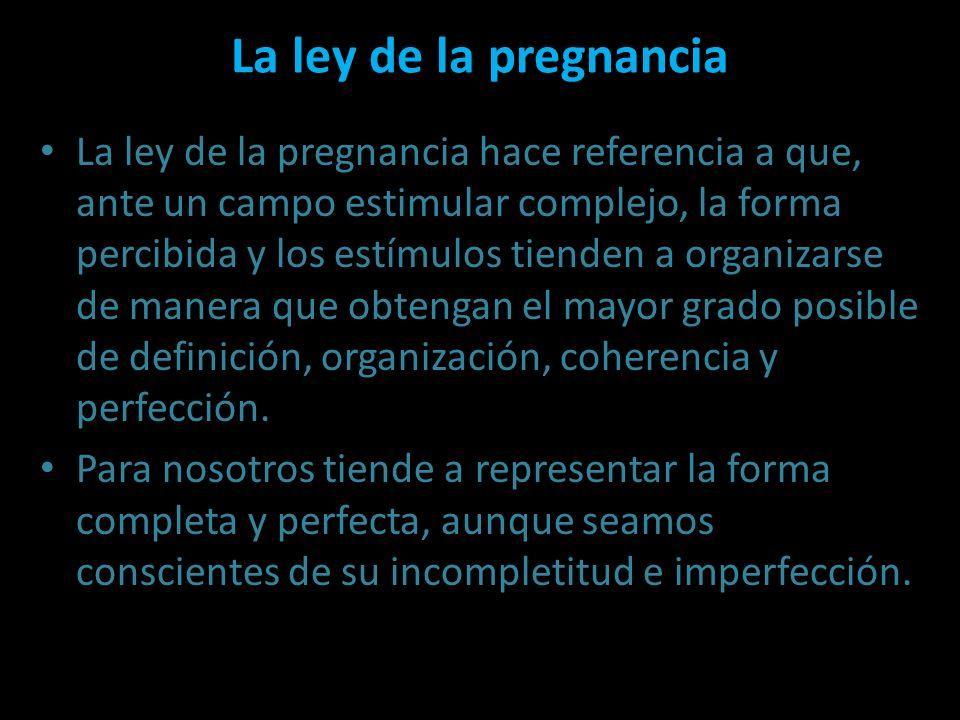 La ley de la pregnancia La ley de la pregnancia hace referencia a que, ante un campo estimular complejo, la forma percibida y los estímulos tienden a