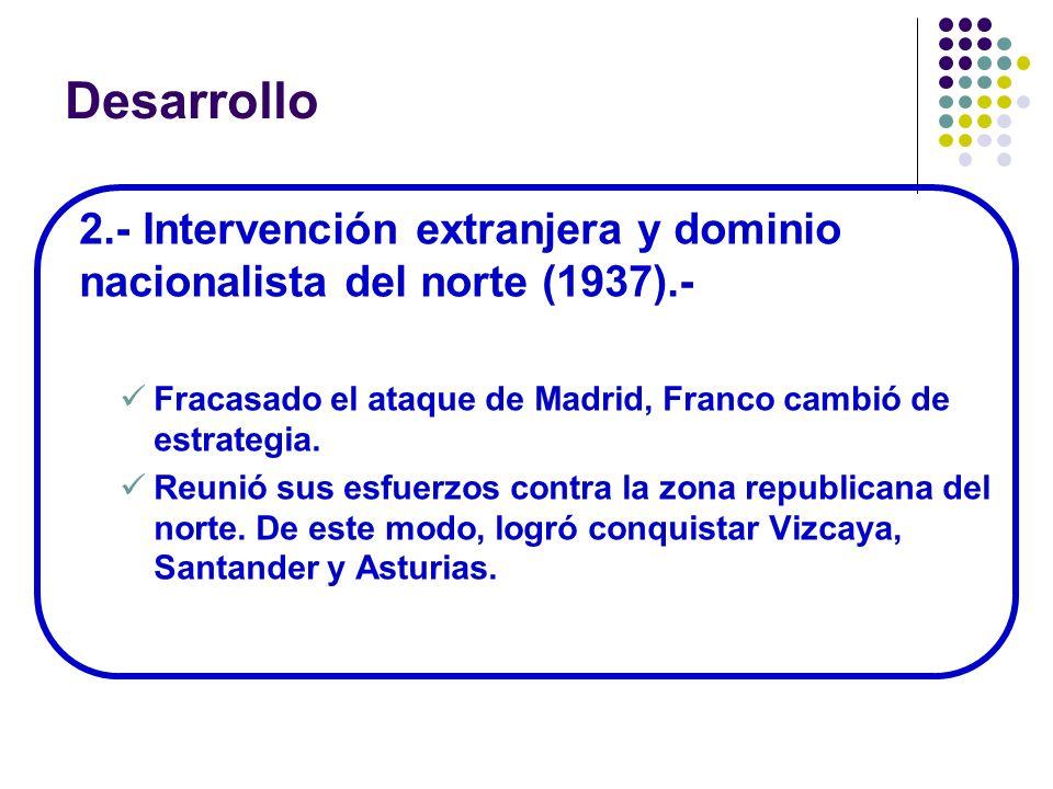 Desarrollo 2.- Intervención extranjera y dominio nacionalista del norte (1937).- Fracasado el ataque de Madrid, Franco cambió de estrategia. Reunió su