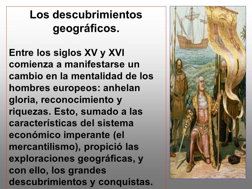 Los descubrimientos geográficos. Entre los siglos XV y XVI comienza a manifestarse un cambio en la mentalidad de los hombres europeos: anhelan gloria,