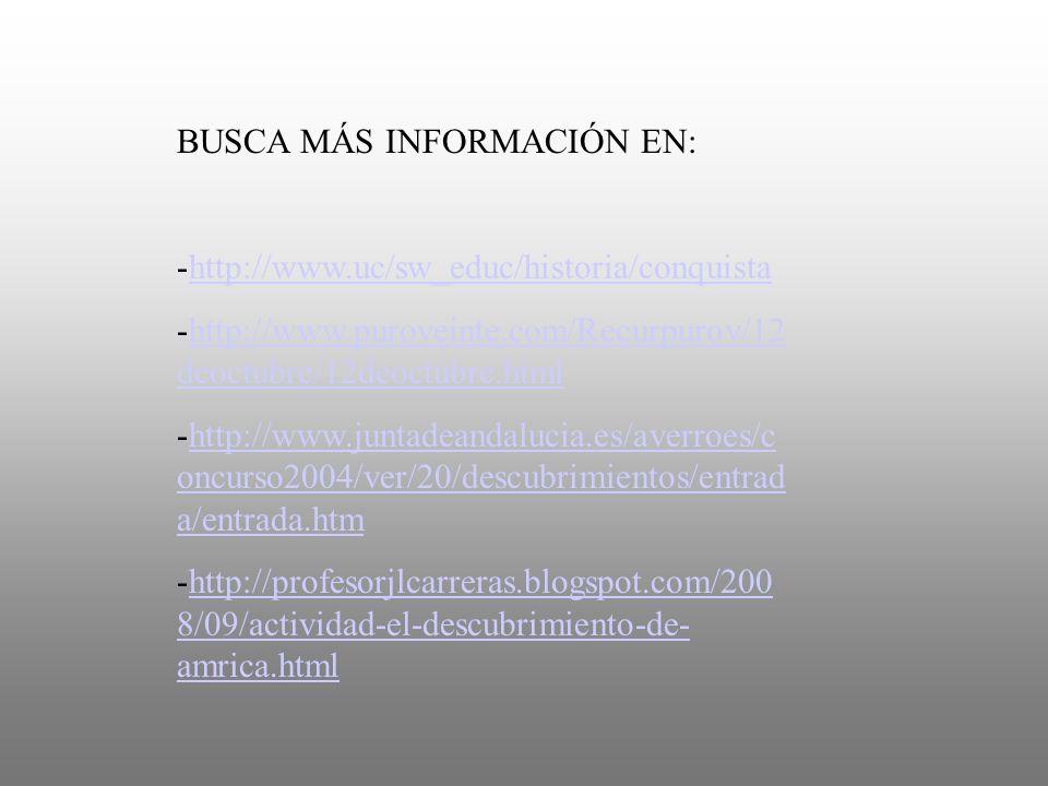 BUSCA MÁS INFORMACIÓN EN: -http://www.uc/sw_educ/historia/conquistahttp://www.uc/sw_educ/historia/conquista -http://www.puroveinte.com/Recurpurov/12 d