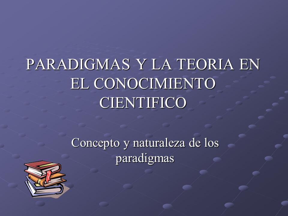 PARADIGMAS Y LA TEORIA EN EL CONOCIMIENTO CIENTIFICO Concepto y naturaleza de los paradigmas