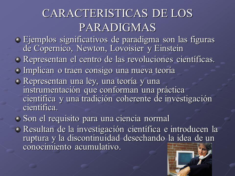 CARACTERISTICAS DE LOS PARADIGMAS Ejemplos significativos de paradigma son las figuras de Copernico, Newton, Lovoisier y Einstein Representan el centr