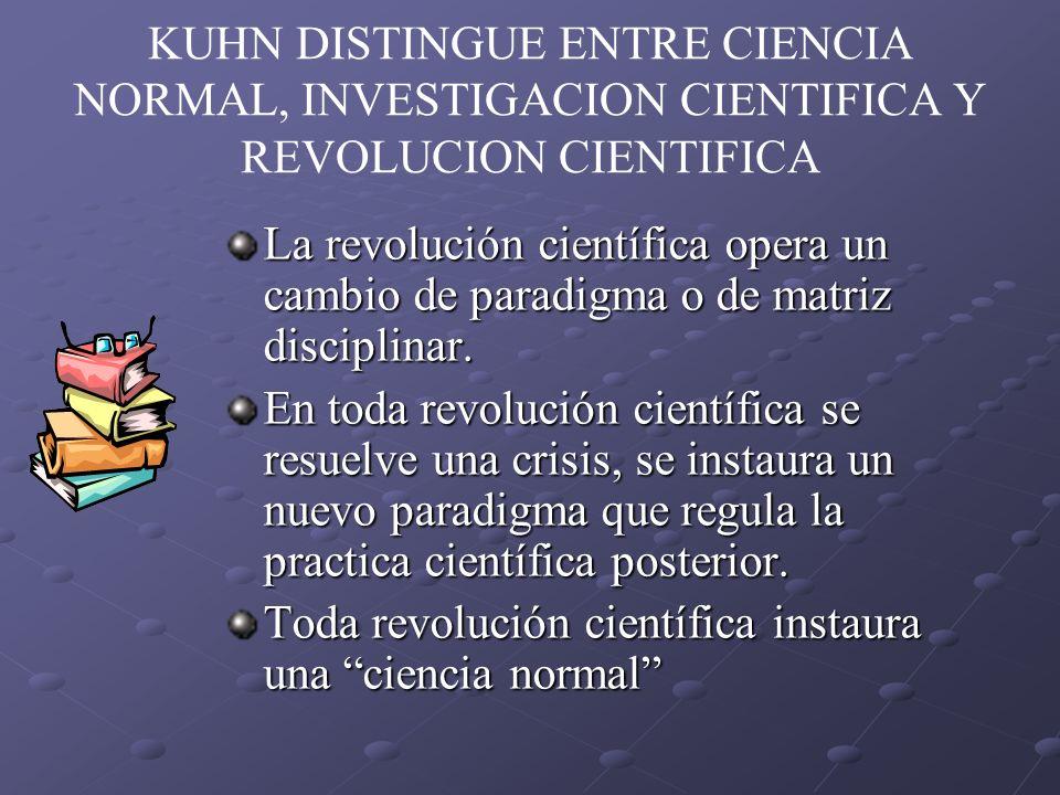 KUHN DISTINGUE ENTRE CIENCIA NORMAL, INVESTIGACION CIENTIFICA Y REVOLUCION CIENTIFICA La revolución científica opera un cambio de paradigma o de matri