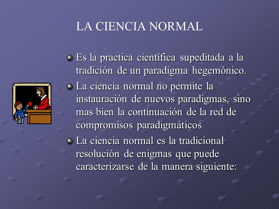 LA CIENCIA NORMAL Es la practica científica supeditada a la tradición de un paradigma hegemónico. La ciencia normal no permite la instauración de nuev