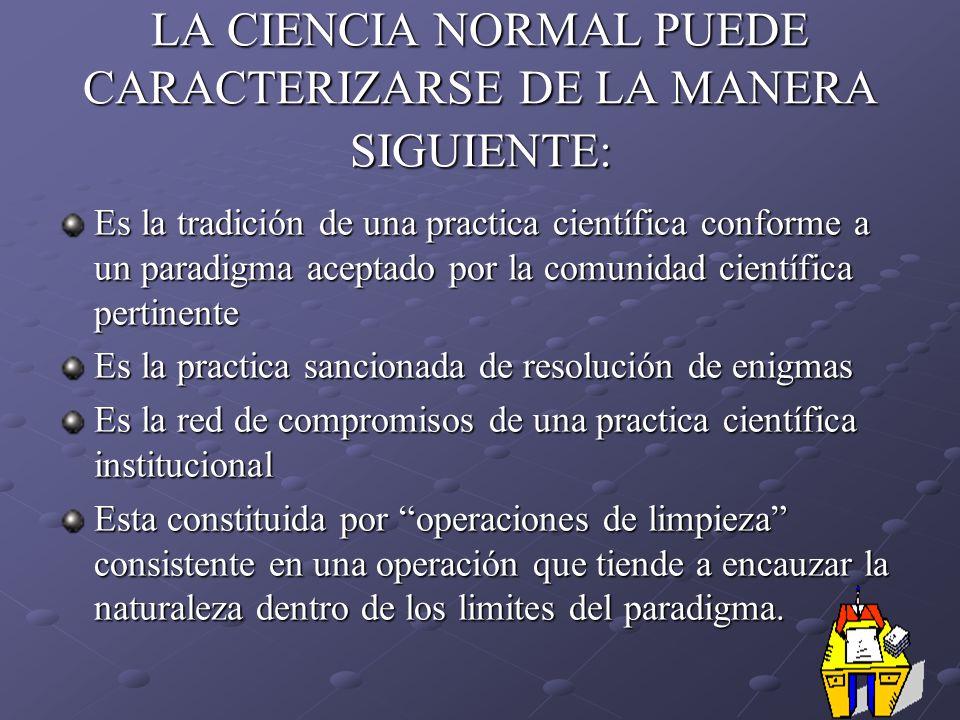 LA CIENCIA NORMAL PUEDE CARACTERIZARSE DE LA MANERA SIGUIENTE: Es la tradición de una practica científica conforme a un paradigma aceptado por la comu