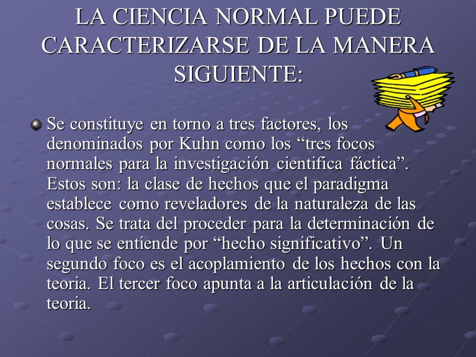 LA CIENCIA NORMAL PUEDE CARACTERIZARSE DE LA MANERA SIGUIENTE: Se constituye en torno a tres factores, los denominados por Kuhn como los tres focos no