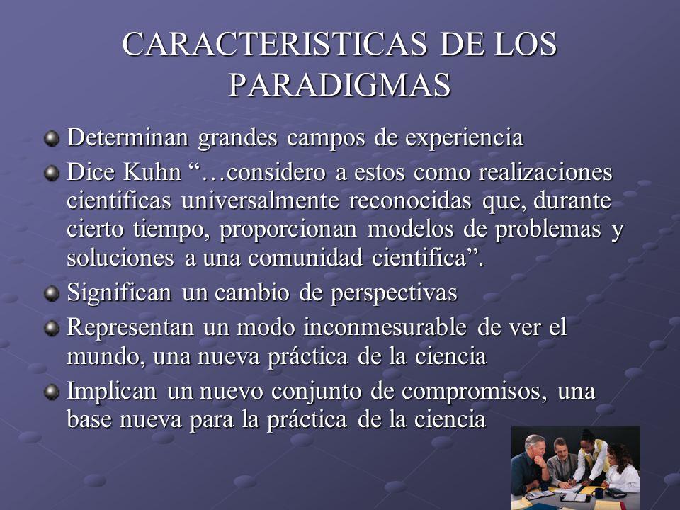 CARACTERISTICAS DE LOS PARADIGMAS Determinan grandes campos de experiencia Dice Kuhn …considero a estos como realizaciones cientificas universalmente