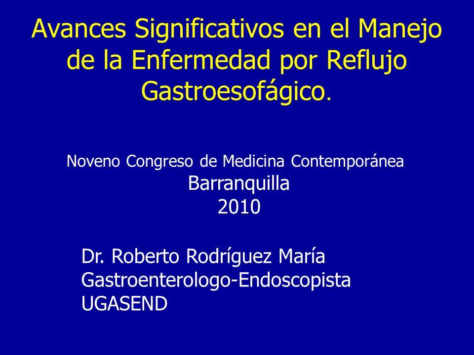 Avances Significativos en el Manejo de la Enfermedad por Reflujo Gastroesofágico. Dr. Roberto Rodríguez María Gastroenterologo-Endoscopista UGASEND No