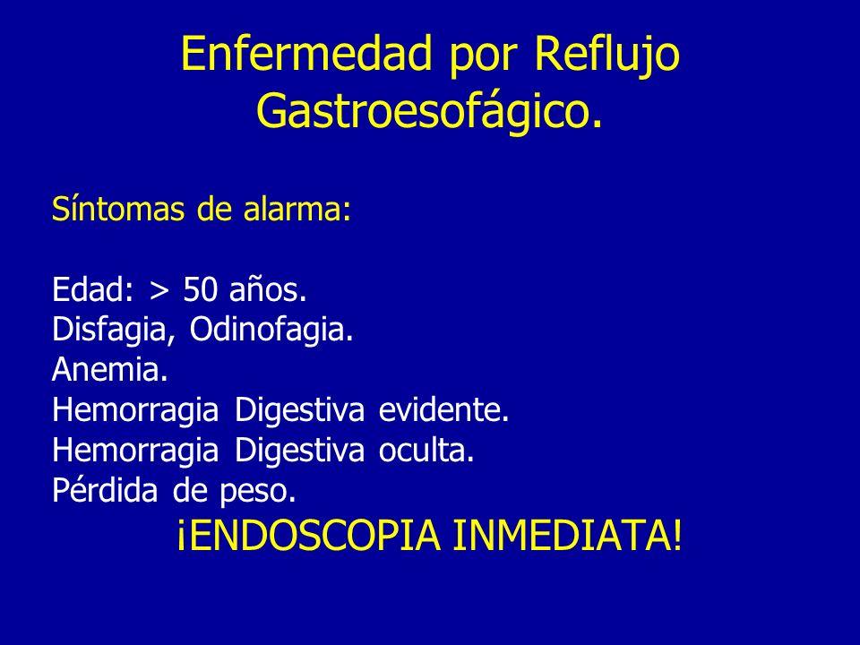 Enfermedad por Reflujo Gastroesofágico. Síntomas de alarma: Edad: > 50 años. Disfagia, Odinofagia. Anemia. Hemorragia Digestiva evidente. Hemorragia D