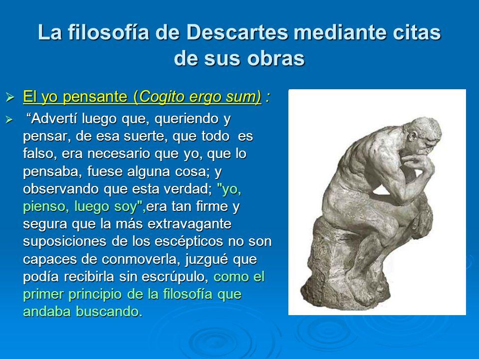 La filosofía de Descartes mediante citas de sus obras El yo pensante (Cogito ergo sum) : El yo pensante (Cogito ergo sum) : Advertí luego que, querien
