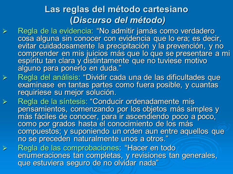 Las reglas del método cartesiano (Discurso del método) Regla de la evidencia: No admitir jamás como verdadero cosa alguna sin conocer con evidencia qu