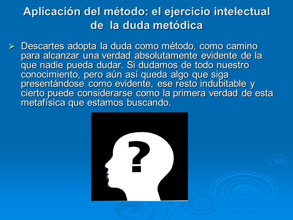 Aplicación del método: el ejercicio intelectual de la duda metódica Descartes adopta la duda como método, como camino para alcanzar una verdad absolut