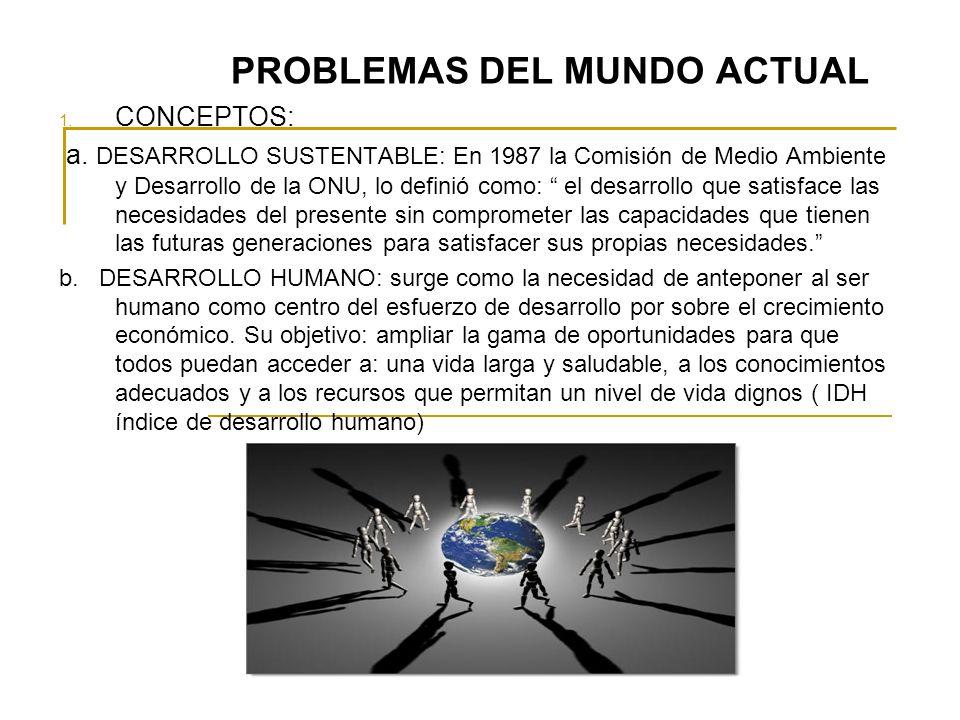 PROBLEMAS DEL MUNDO ACTUAL 1. CONCEPTOS: a. DESARROLLO SUSTENTABLE: En 1987 la Comisión de Medio Ambiente y Desarrollo de la ONU, lo definió como: el