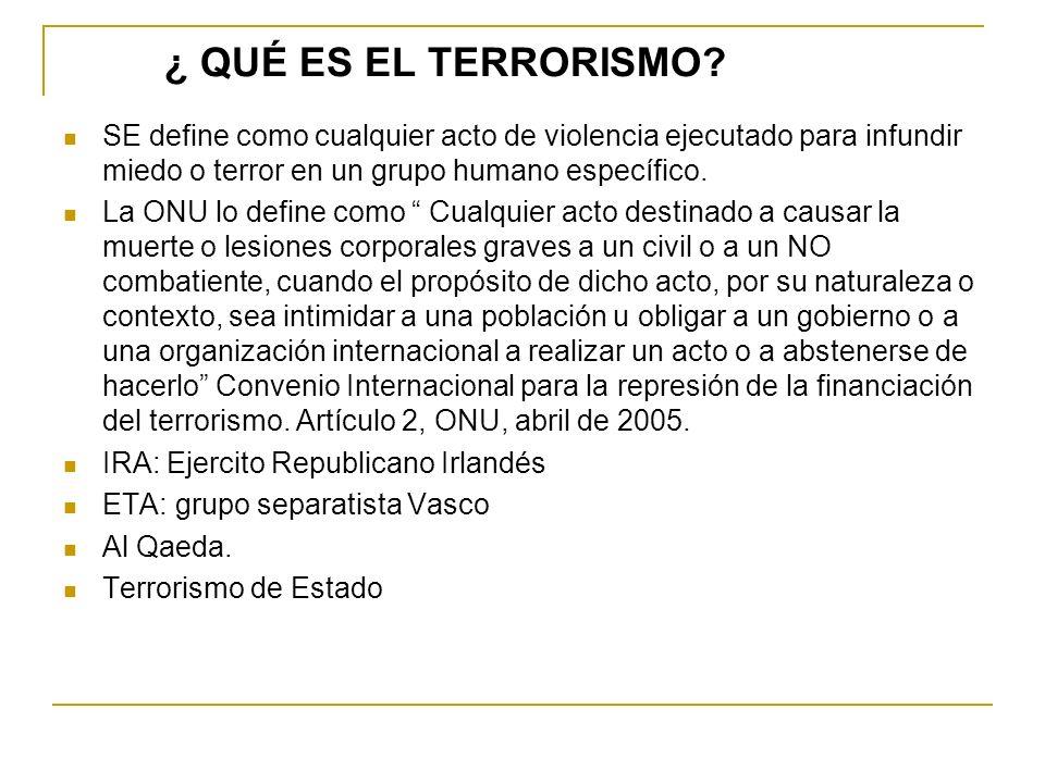 ¿ QUÉ ES EL TERRORISMO? SE define como cualquier acto de violencia ejecutado para infundir miedo o terror en un grupo humano específico. La ONU lo def