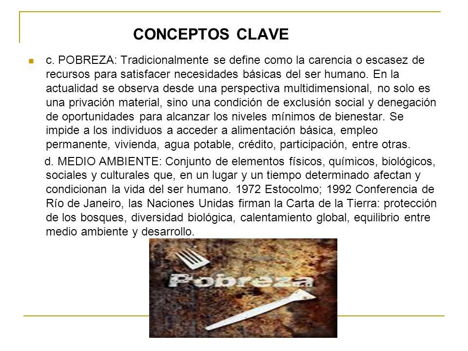 CONCEPTOS CLAVE c. POBREZA: Tradicionalmente se define como la carencia o escasez de recursos para satisfacer necesidades básicas del ser humano. En l