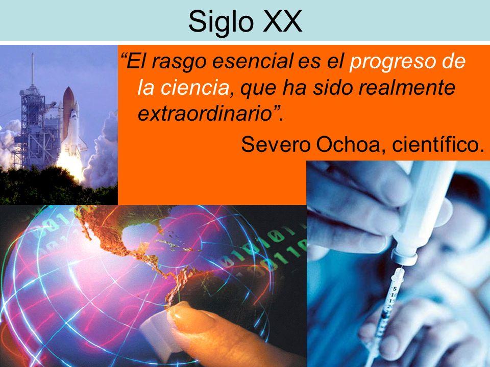Siglo XX El rasgo esencial es el progreso de la ciencia, que ha sido realmente extraordinario. Severo Ochoa, científico.
