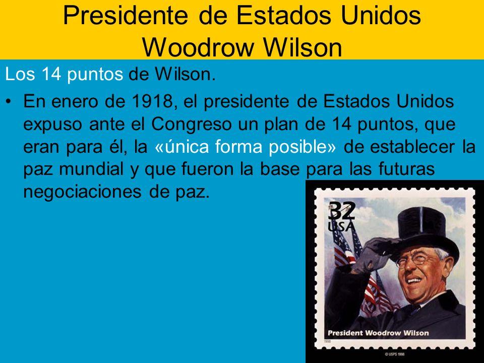 Presidente de Estados Unidos Woodrow Wilson Los 14 puntos de Wilson. En enero de 1918, el presidente de Estados Unidos expuso ante el Congreso un plan