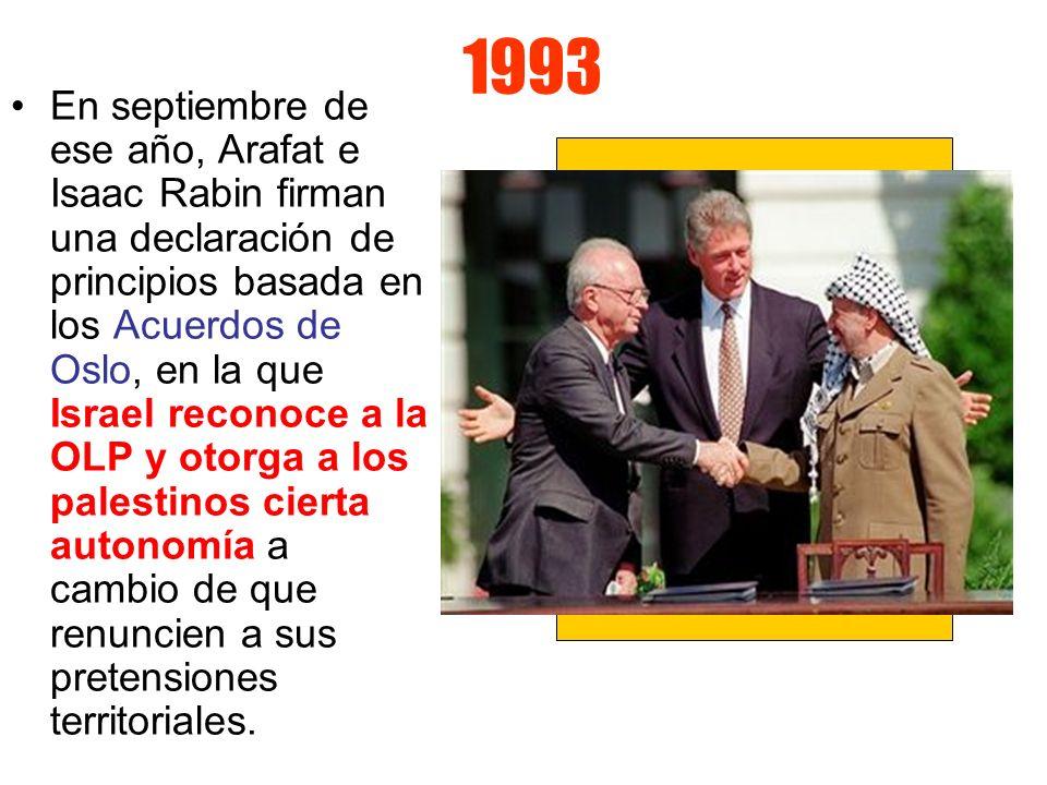 1993 En septiembre de ese año, Arafat e Isaac Rabin firman una declaración de principios basada en los Acuerdos de Oslo, en la que Israel reconoce a l