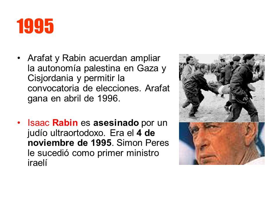 1995 Arafat y Rabin acuerdan ampliar la autonomía palestina en Gaza y Cisjordania y permitir la convocatoria de elecciones. Arafat gana en abril de 19