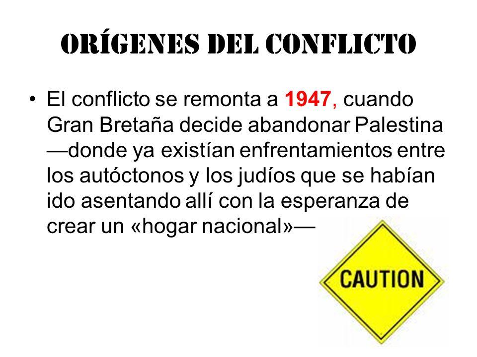 Orígenes del conflicto El conflicto se remonta a 1947, cuando Gran Bretaña decide abandonar Palestina donde ya existían enfrentamientos entre los autó
