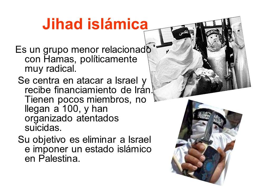 Jihad islámica Es un grupo menor relacionado con Hamas, políticamente muy radical. Se centra en atacar a Israel y recibe financiamiento de Irán. Tiene