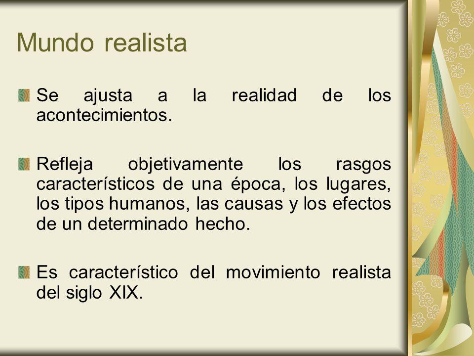Mundo realista Se ajusta a la realidad de los acontecimientos. Refleja objetivamente los rasgos característicos de una época, los lugares, los tipos h