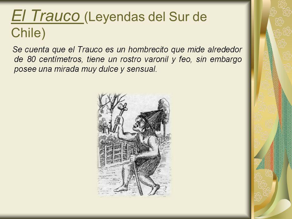 El Trauco (Leyendas del Sur de Chile) Se cuenta que el Trauco es un hombrecito que mide alrededor de 80 centímetros, tiene un rostro varonil y feo, si