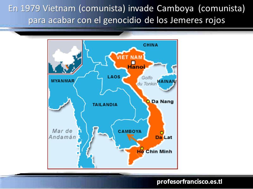 profesorfrancisco.es.tl En 1979 Vietnam (comunista) invade Camboya (comunista) para acabar con el genocidio de los Jemeres rojos