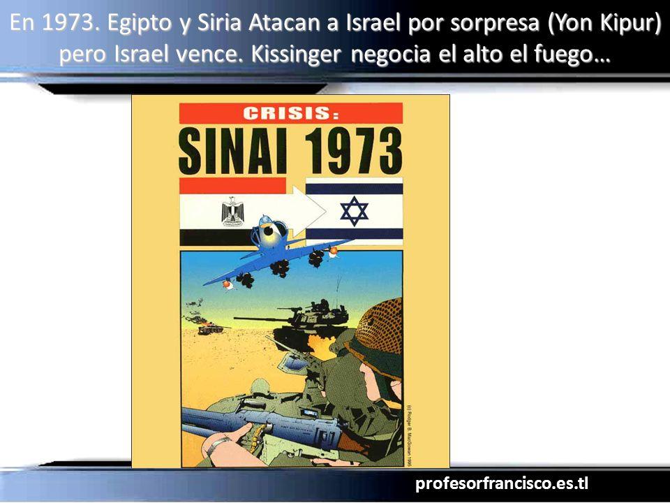 profesorfrancisco.es.tl En 1973. Egipto y Siria Atacan a Israel por sorpresa (Yon Kipur) pero Israel vence. Kissinger negocia el alto el fuego…