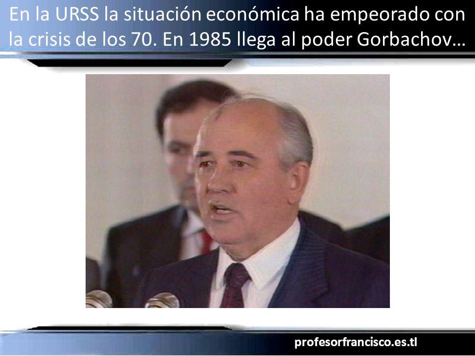 profesorfrancisco.es.tl En la URSS la situación económica ha empeorado con la crisis de los 70. En 1985 llega al poder Gorbachov…