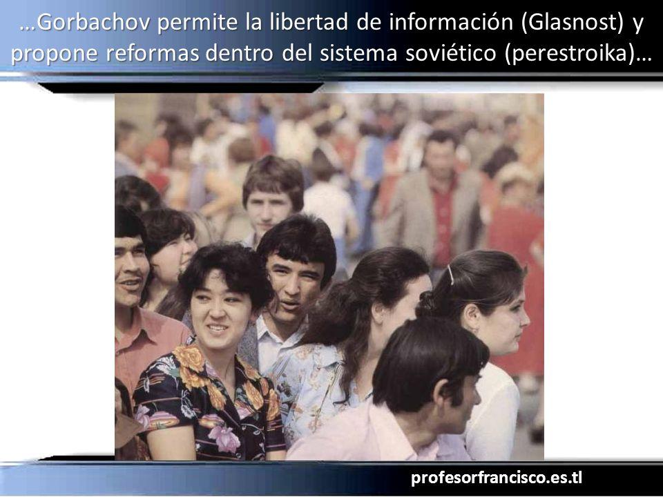 profesorfrancisco.es.tl …Gorbachov permite la libertad de información (Glasnost) y propone reformas dentro del sistema soviético (perestroika)…