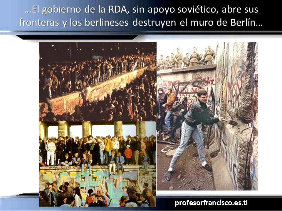 profesorfrancisco.es.tl …El gobierno de la RDA, sin apoyo soviético, abre sus fronteras y los berlineses destruyen el muro de Berlín…