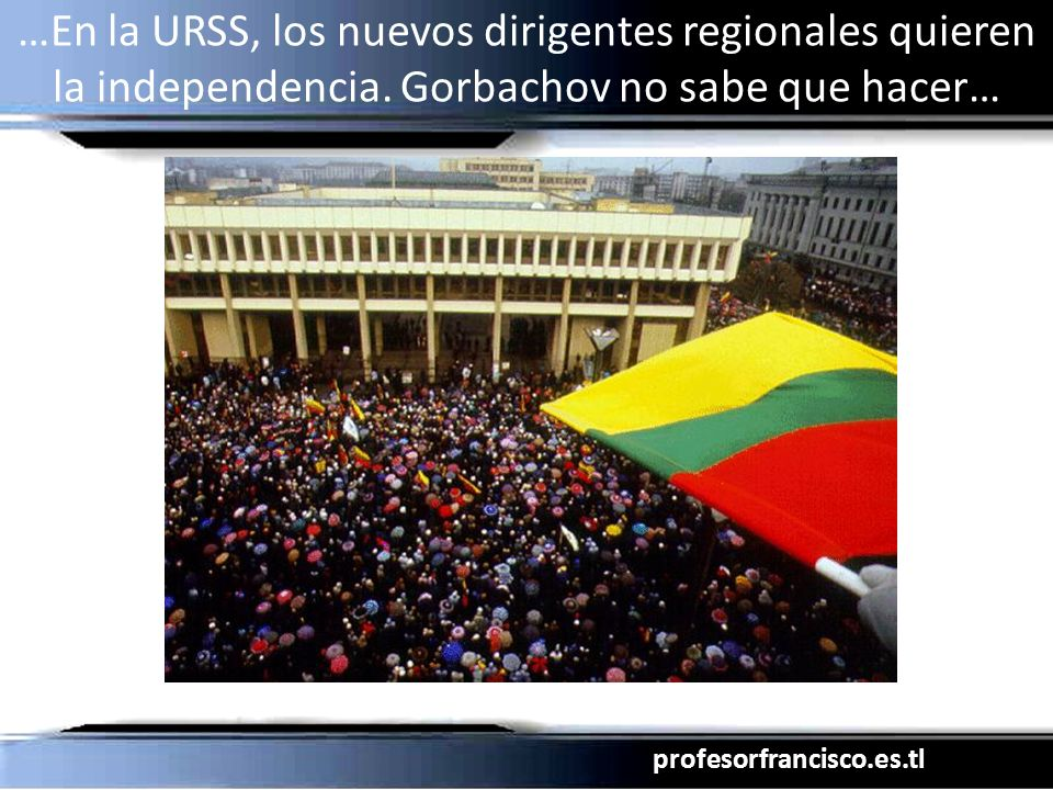profesorfrancisco.es.tl …En la URSS, los nuevos dirigentes regionales quieren la independencia. Gorbachov no sabe que hacer…