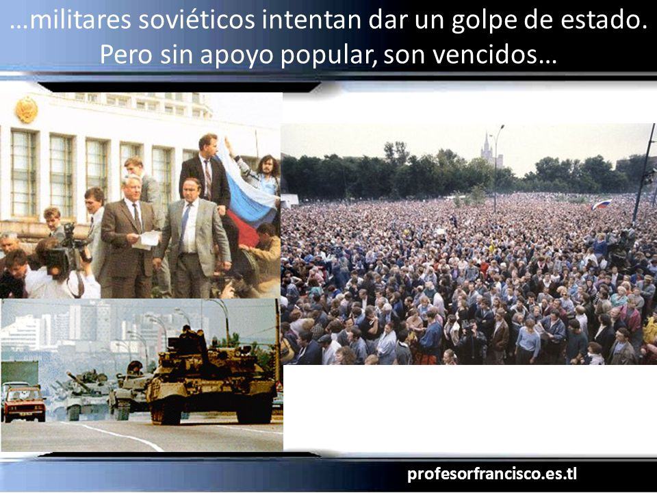 profesorfrancisco.es.tl …militares soviéticos intentan dar un golpe de estado. Pero sin apoyo popular, son vencidos…