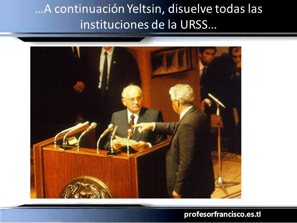 profesorfrancisco.es.tl …A continuación Yeltsin, disuelve todas las instituciones de la URSS…