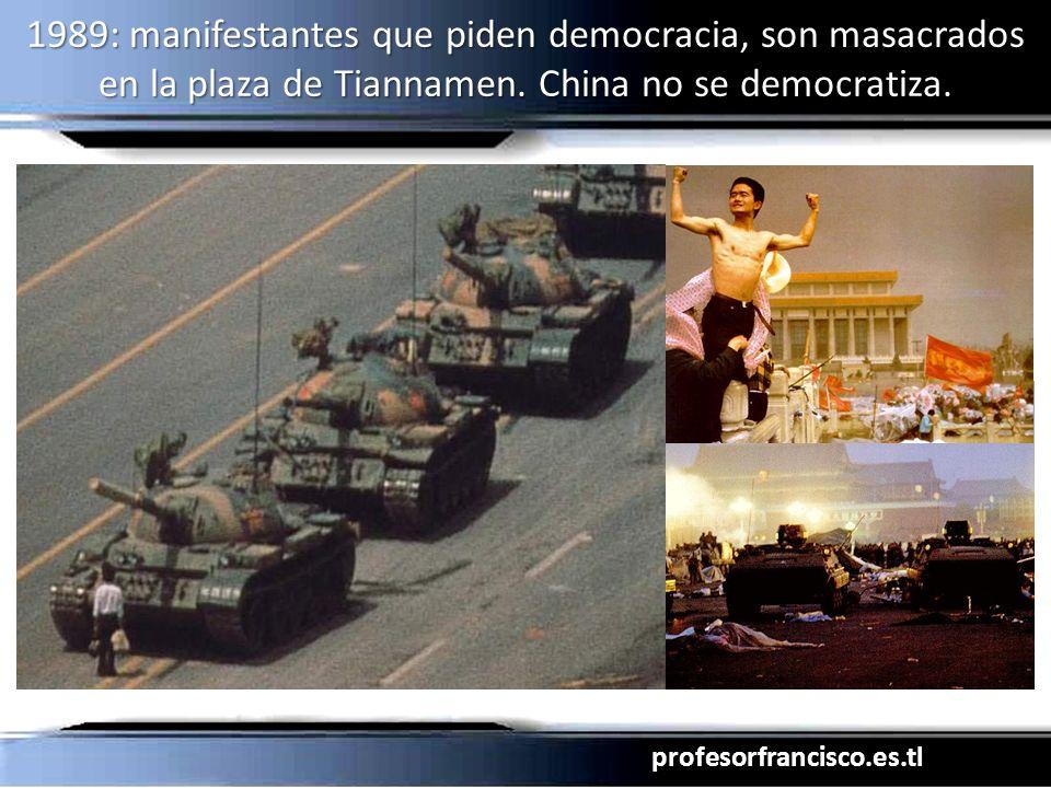 profesorfrancisco.es.tl 1989: manifestantes que piden democracia, son masacrados en la plaza de Tiannamen. China no se democratiza.