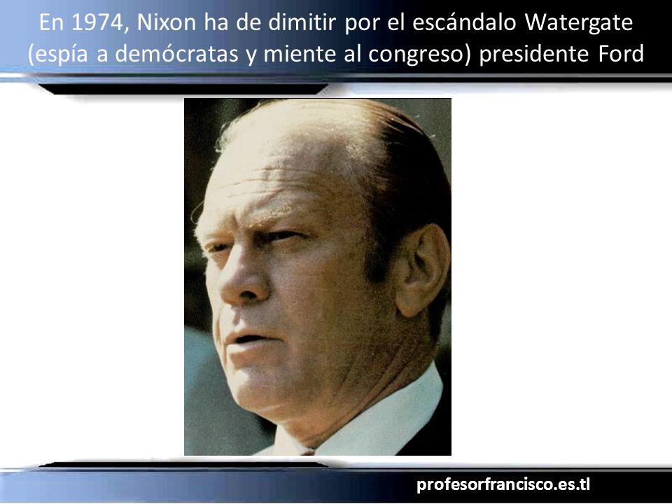 profesorfrancisco.es.tl En 1974, Nixon ha de dimitir por el escándalo Watergate (espía a demócratas y miente al congreso) presidente Ford