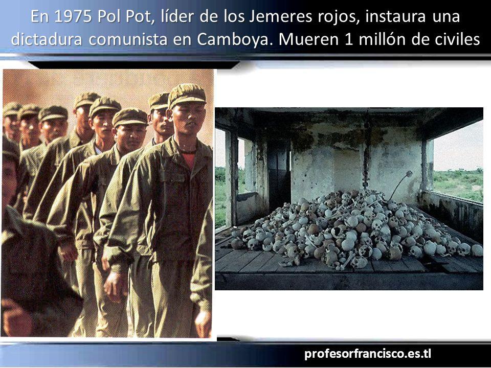 profesorfrancisco.es.tl En 1975 Pol Pot, líder de los Jemeres rojos, instaura una dictadura comunista en Camboya. Mueren 1 millón de civiles