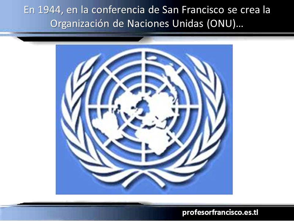 profesorfrancisco.es.tl En 1944, en la conferencia de San Francisco se crea la Organización de Naciones Unidas (ONU)…