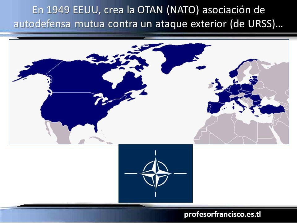 profesorfrancisco.es.tl En 1949 EEUU, crea la OTAN (NATO) asociación de autodefensa mutua contra un ataque exterior (de URSS)…