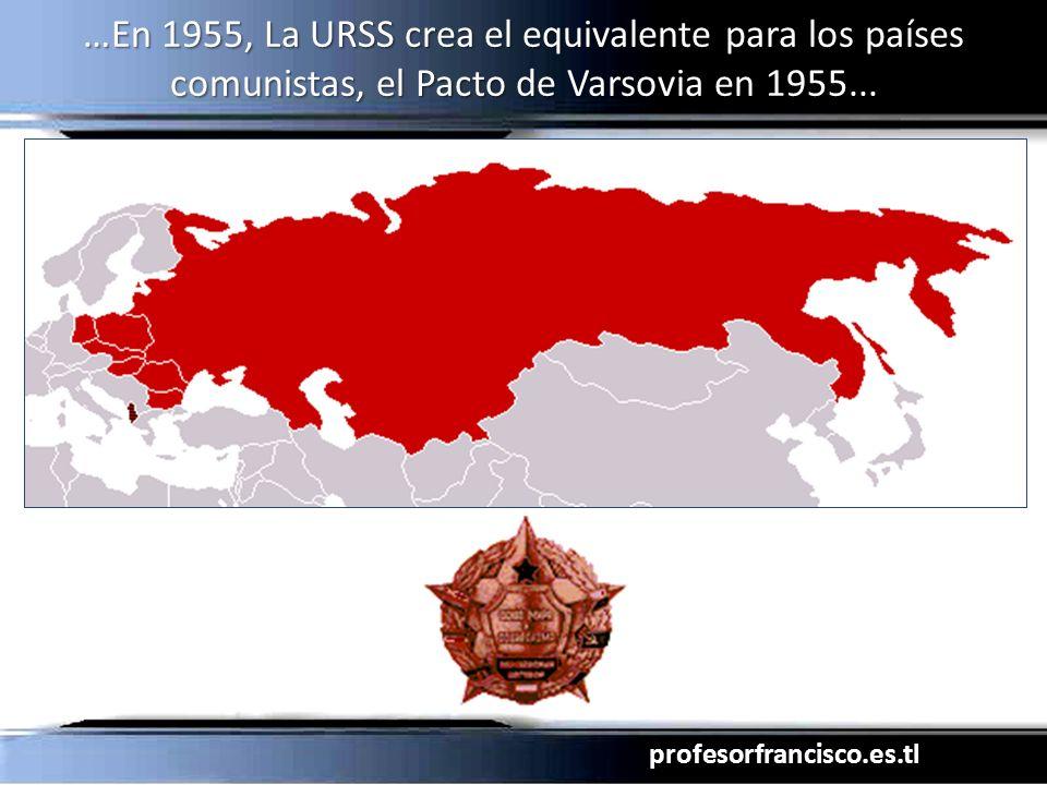 profesorfrancisco.es.tl …En 1955, La URSS crea el equivalente para los países comunistas, el Pacto de Varsovia en 1955...