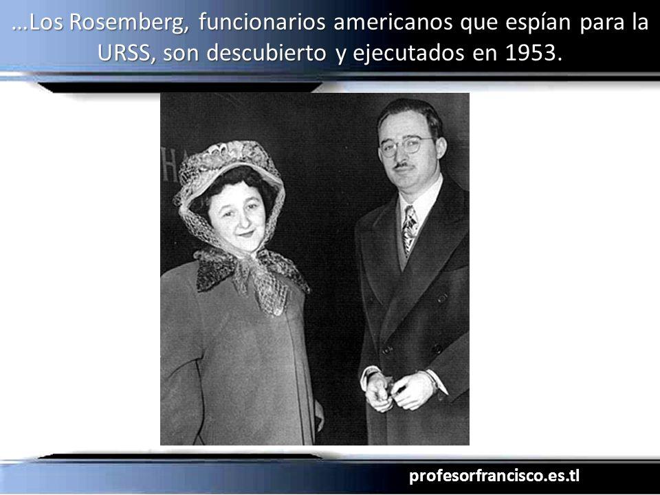 profesorfrancisco.es.tl …Los Rosemberg, funcionarios americanos que espían para la URSS, son descubierto y ejecutados en 1953.