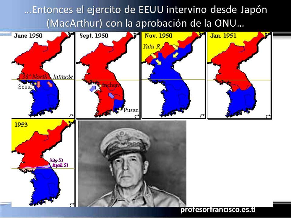 profesorfrancisco.es.tl …Entonces el ejercito de EEUU intervino desde Japón (MacArthur) con la aprobación de la ONU…