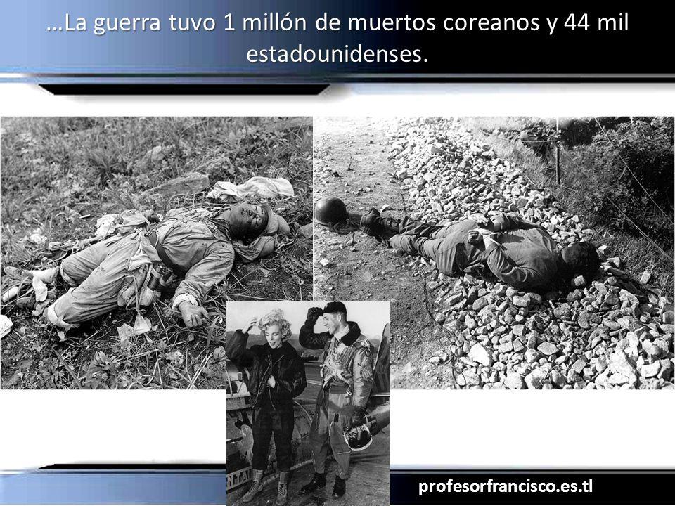 profesorfrancisco.es.tl …La guerra tuvo 1 millón de muertos coreanos y 44 mil estadounidenses.