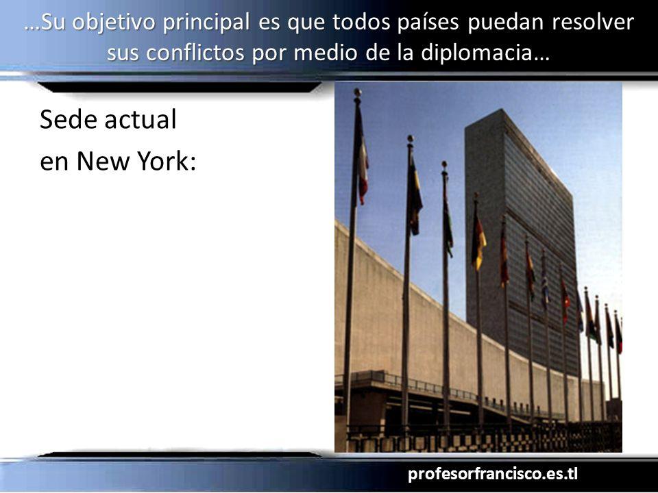 profesorfrancisco.es.tl …Su objetivo principal es que todos países puedan resolver sus conflictos por medio de la diplomacia… Sede actual en New York: