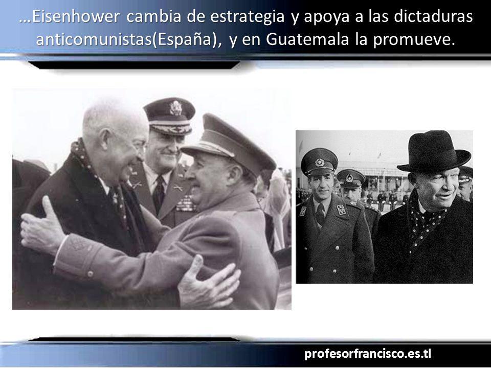 profesorfrancisco.es.tl …Eisenhower cambia de estrategia y apoya a las dictaduras anticomunistas(España), y en Guatemala la promueve.